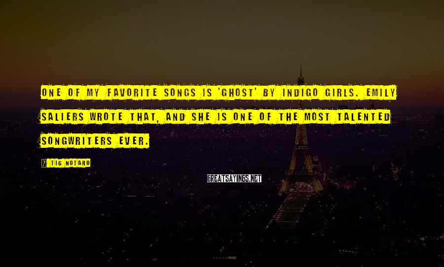 Tig Notaro Sayings: One of my favorite songs is 'Ghost' by Indigo Girls. Emily Saliers wrote that, and