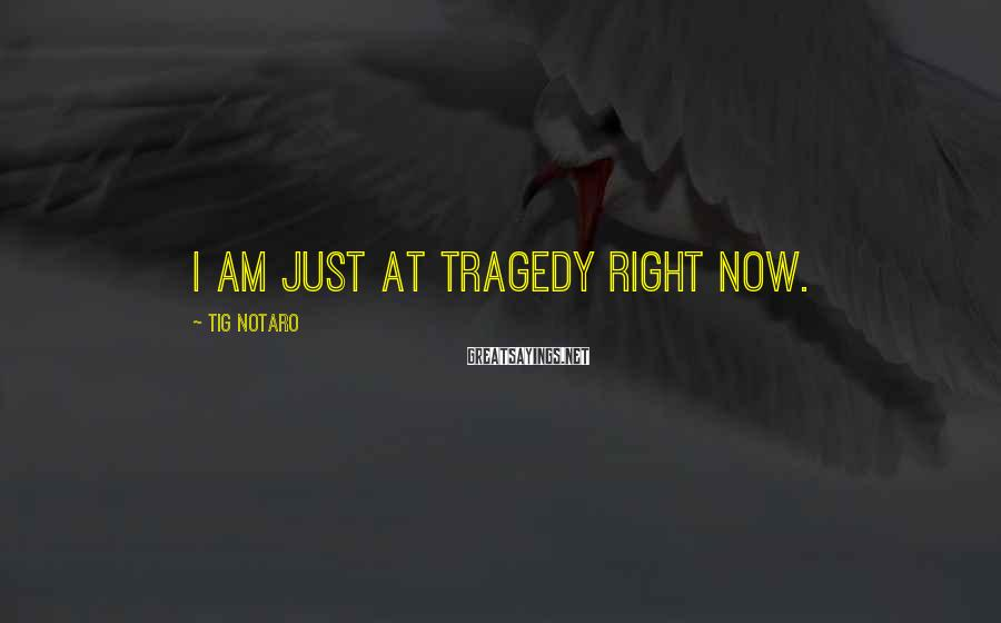 Tig Notaro Sayings: I am just at tragedy right now.