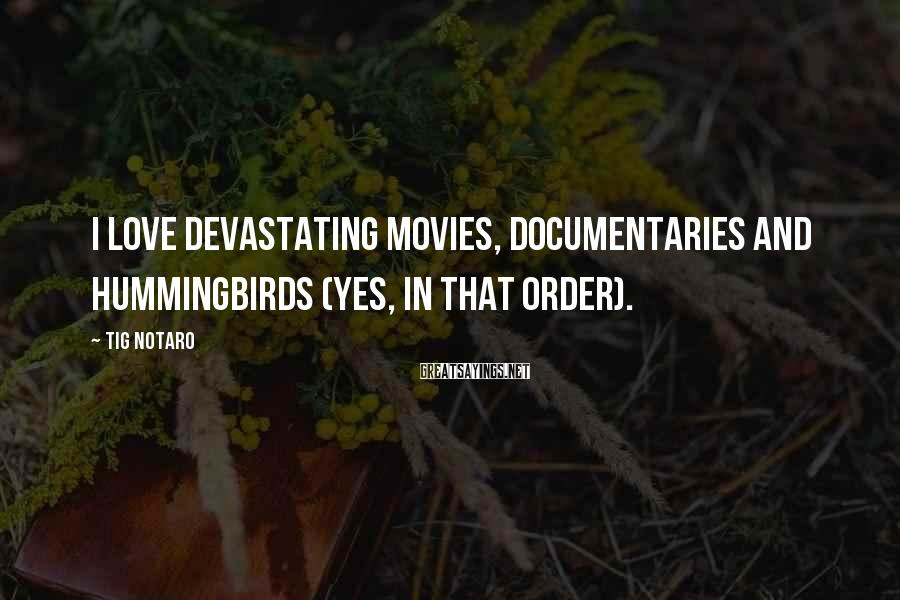 Tig Notaro Sayings: I love devastating movies, documentaries and hummingbirds (yes, in that order).