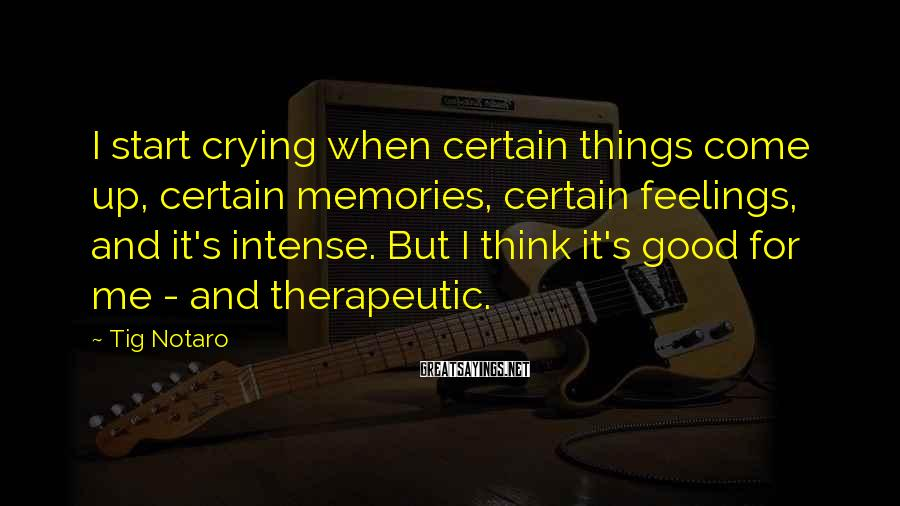 Tig Notaro Sayings: I start crying when certain things come up, certain memories, certain feelings, and it's intense.
