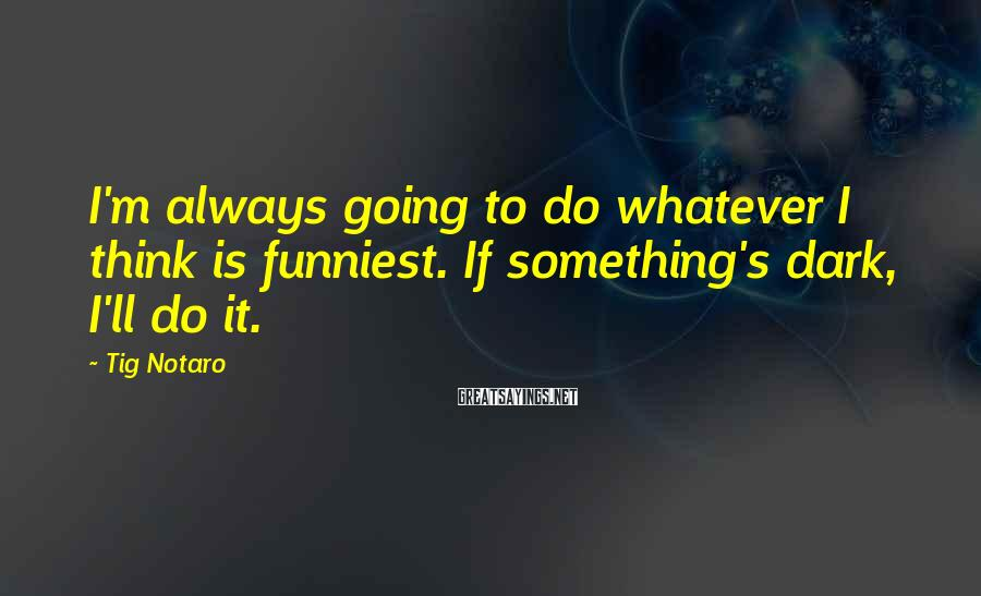 Tig Notaro Sayings: I'm always going to do whatever I think is funniest. If something's dark, I'll do