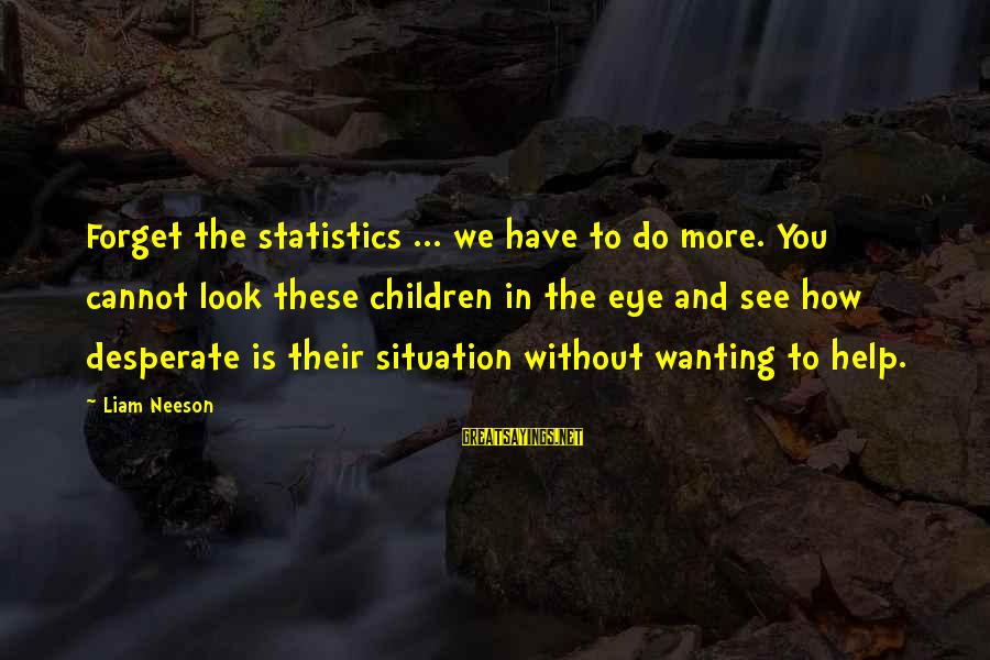 Tild Sayings By Liam Neeson: Forget the statistics ... we have to do more. You cannot look these children in