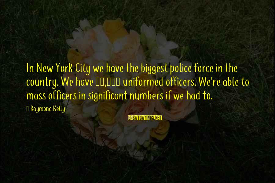 Tild Sayings By Raymond Kelly: In New York City we have the biggest police force in the country. We have