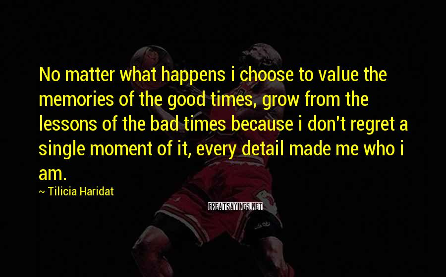 Tilicia Haridat Sayings: No matter what happens i choose to value the memories of the good times, grow