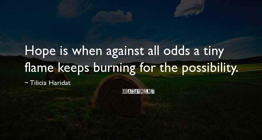 Tilicia Haridat Sayings: Hope is when against all odds a tiny flame keeps burning for the possibility.