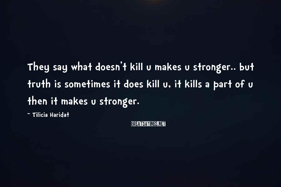 Tilicia Haridat Sayings: They say what doesn't kill u makes u stronger.. but truth is sometimes it does