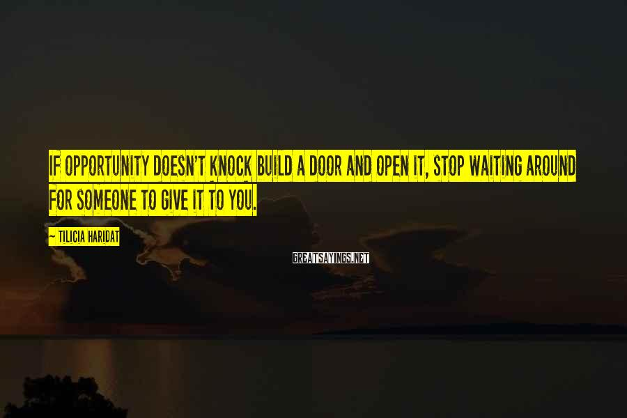 Tilicia Haridat Sayings: If opportunity doesn't knock build a door and open it, stop waiting around for someone