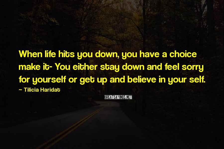 Tilicia Haridat Sayings: When life hits you down, you have a choice make it- You either stay down