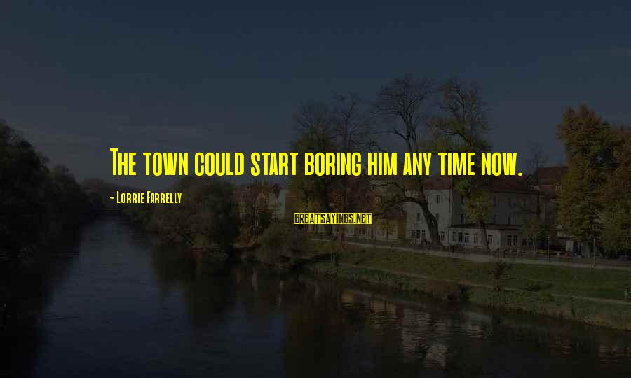 Tilt A Whirl Sayings By Lorrie Farrelly: The town could start boring him any time now.