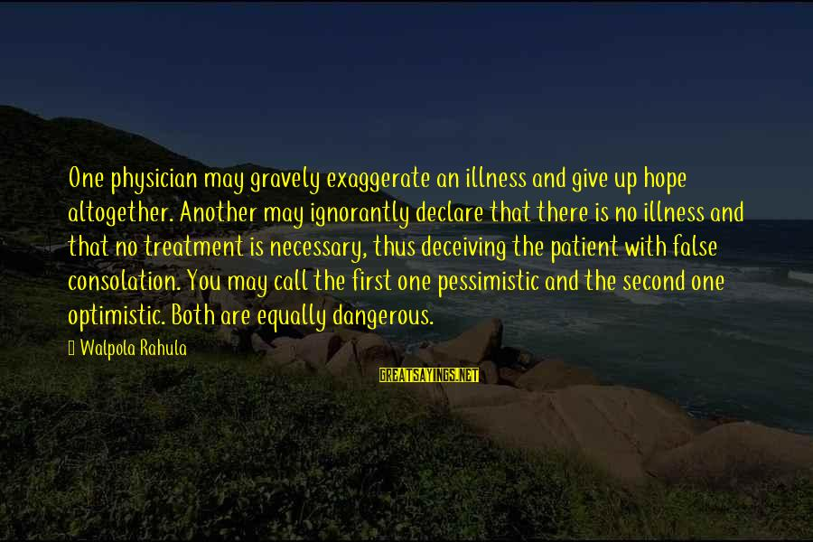 Tilth Sayings By Walpola Rahula: One physician may gravely exaggerate an illness and give up hope altogether. Another may ignorantly