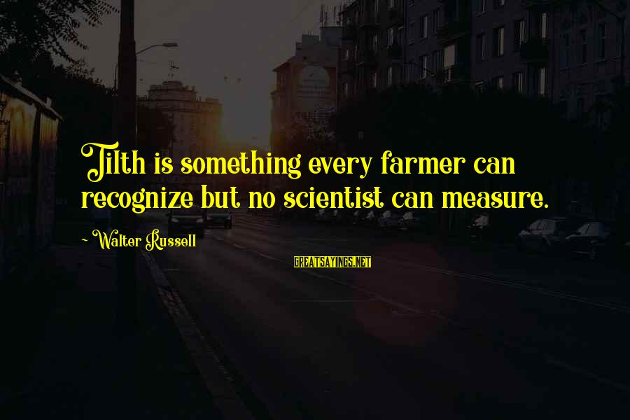 Tilth Sayings By Walter Russell: Tilth is something every farmer can recognize but no scientist can measure.