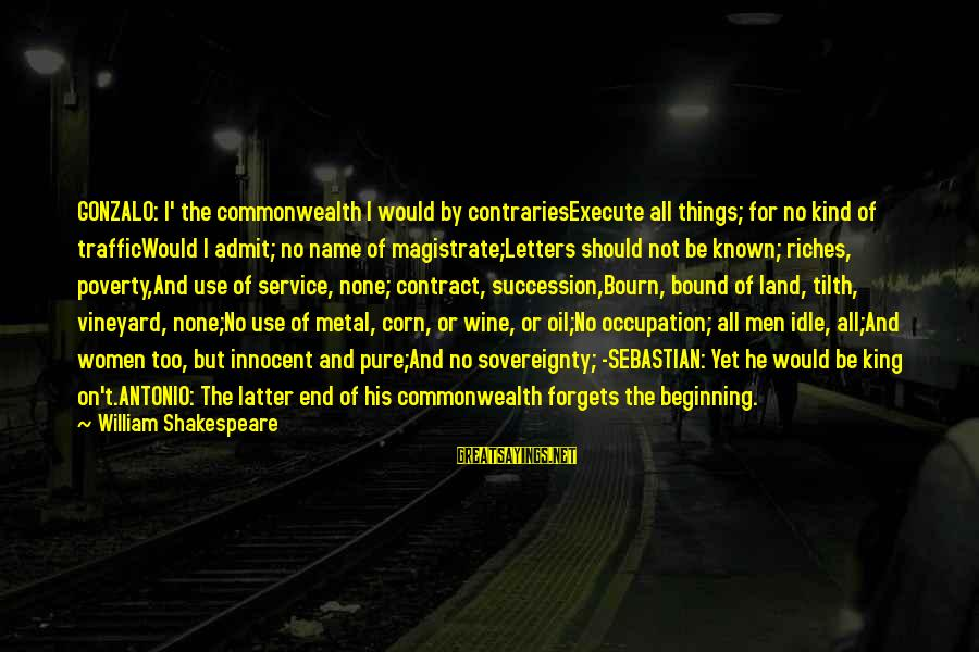 Tilth Sayings By William Shakespeare: GONZALO: I' the commonwealth I would by contrariesExecute all things; for no kind of trafficWould