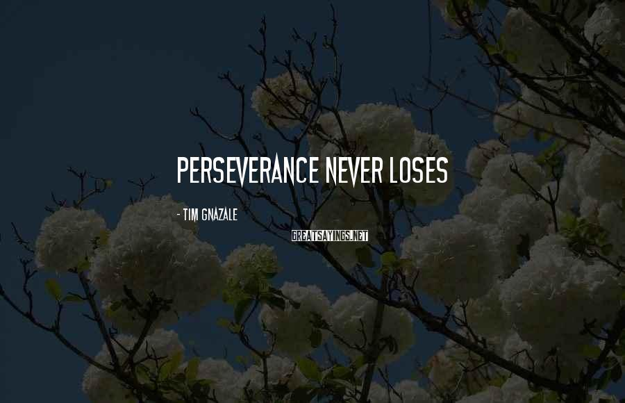 Tim Gnazale Sayings: Perseverance never loses