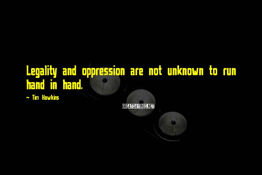 Tim Hawkins Sayings: Legality and oppression are not unknown to run hand in hand.