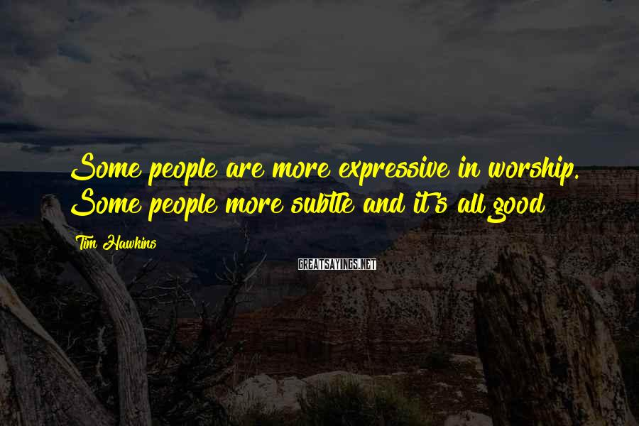 Tim Hawkins Sayings: Some people are more expressive in worship. Some people more subtle and it's all good