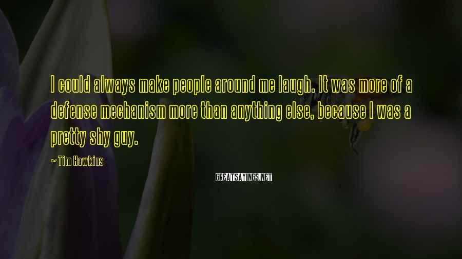 Tim Hawkins Sayings: I could always make people around me laugh. It was more of a defense mechanism
