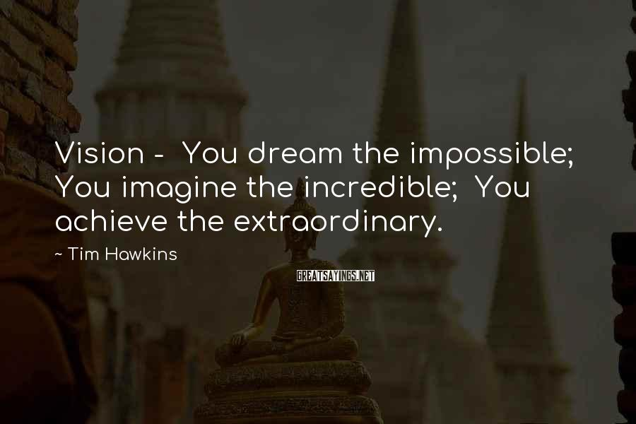 Tim Hawkins Sayings: Vision - You dream the impossible; You imagine the incredible; You achieve the extraordinary.