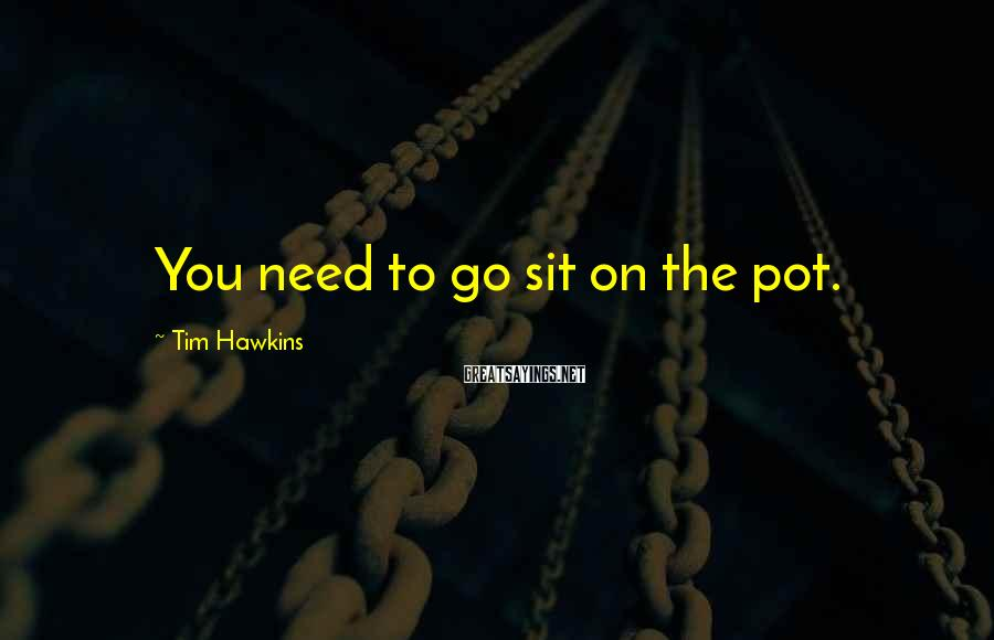 Tim Hawkins Sayings: You need to go sit on the pot.