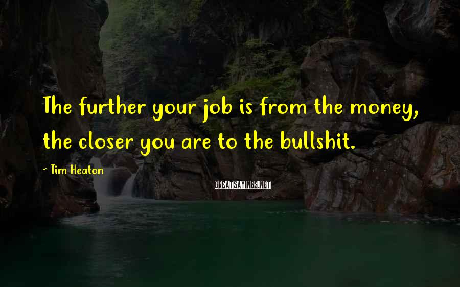 Tim Heaton Sayings: The further your job is from the money, the closer you are to the bullshit.