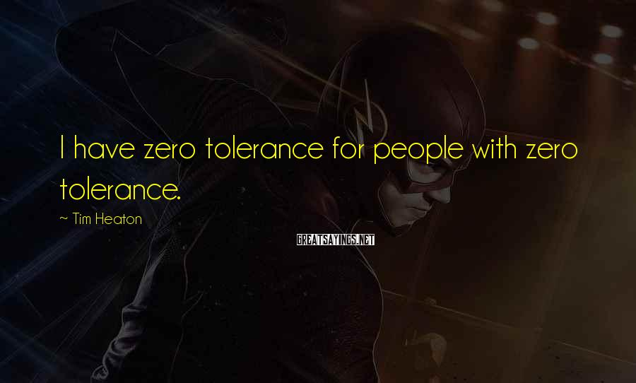 Tim Heaton Sayings: I have zero tolerance for people with zero tolerance.