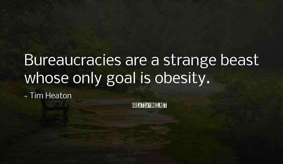 Tim Heaton Sayings: Bureaucracies are a strange beast whose only goal is obesity.