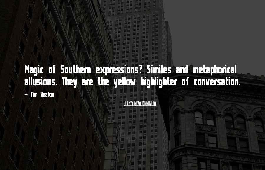 Tim Heaton Sayings: Magic of Southern expressions? Similes and metaphorical allusions. They are the yellow highlighter of conversation.