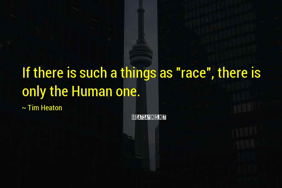 "Tim Heaton Sayings: If there is such a things as ""race"", there is only the Human one."
