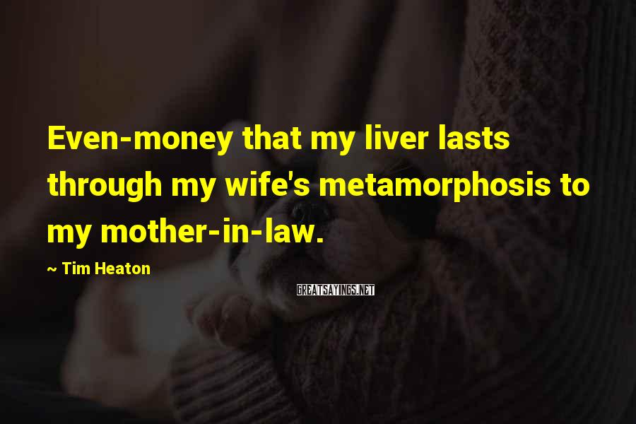 Tim Heaton Sayings: Even-money that my liver lasts through my wife's metamorphosis to my mother-in-law.