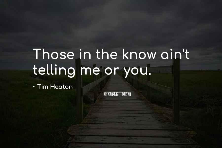 Tim Heaton Sayings: Those in the know ain't telling me or you.