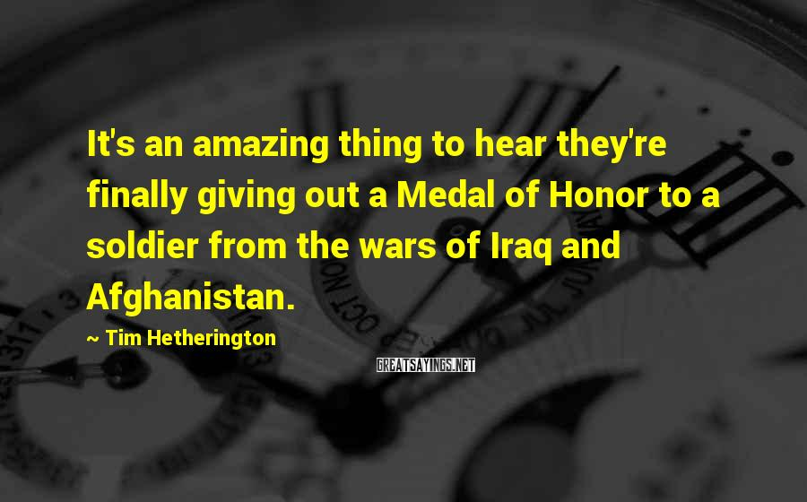 Tim Hetherington Sayings: It's an amazing thing to hear they're finally giving out a Medal of Honor to
