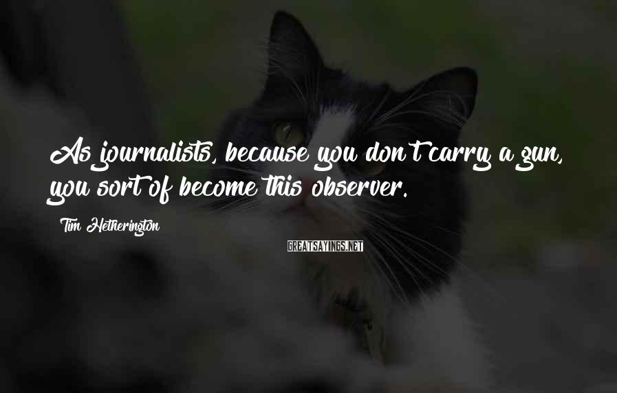 Tim Hetherington Sayings: As journalists, because you don't carry a gun, you sort of become this observer.