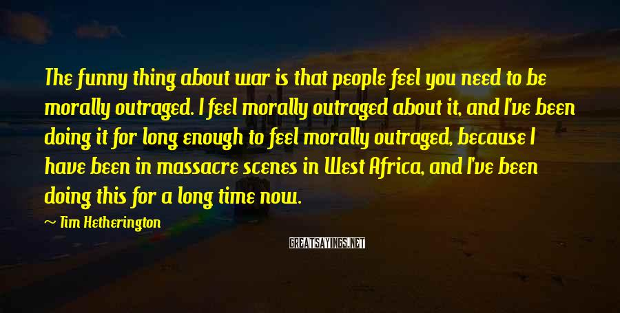 Tim Hetherington Sayings: The funny thing about war is that people feel you need to be morally outraged.