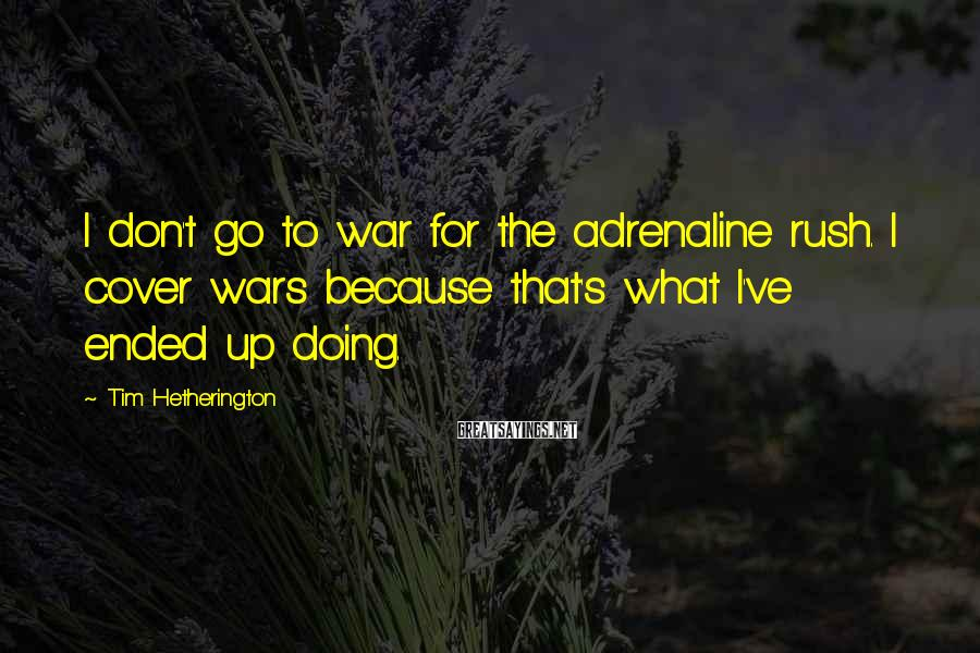 Tim Hetherington Sayings: I don't go to war for the adrenaline rush. I cover wars because that's what
