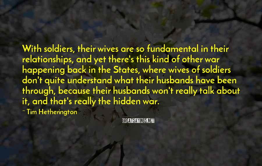 Tim Hetherington Sayings: With soldiers, their wives are so fundamental in their relationships, and yet there's this kind
