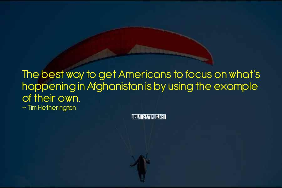 Tim Hetherington Sayings: The best way to get Americans to focus on what's happening in Afghanistan is by