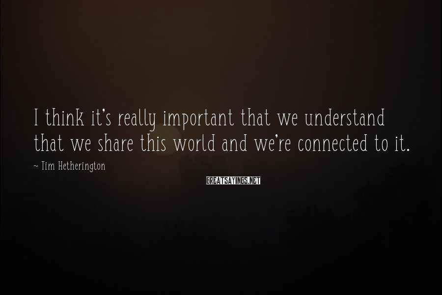 Tim Hetherington Sayings: I think it's really important that we understand that we share this world and we're