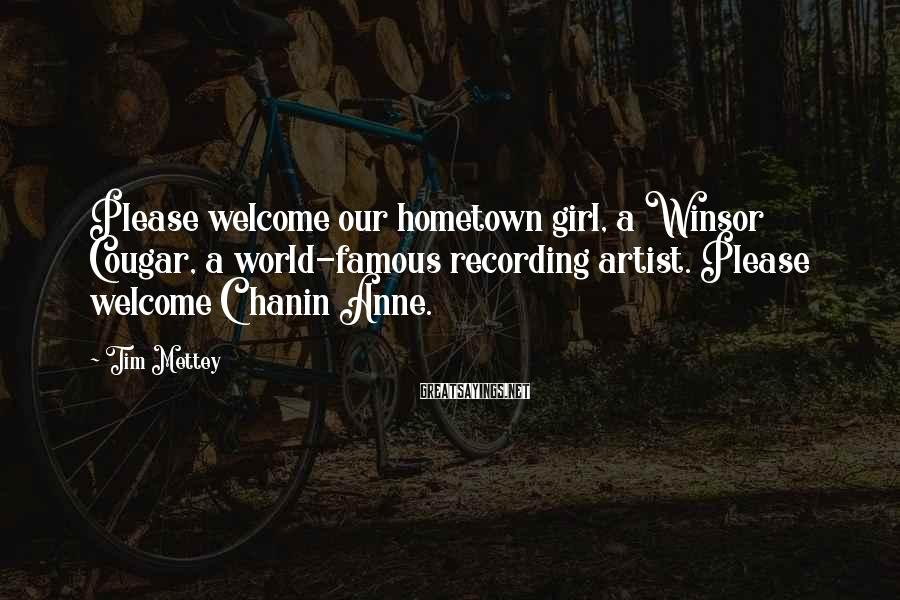 Tim Mettey Sayings: Please welcome our hometown girl, a Winsor Cougar, a world-famous recording artist. Please welcome Chanin