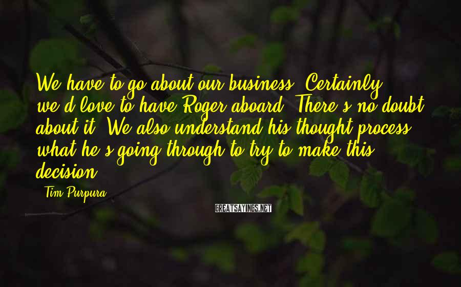 Tim Purpura Sayings: We have to go about our business. Certainly, we'd love to have Roger aboard. There's