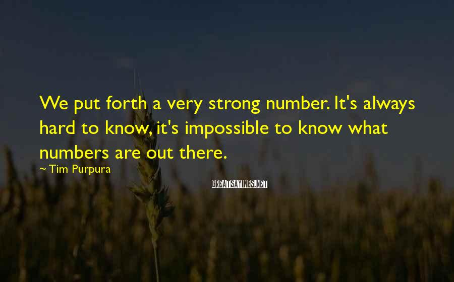 Tim Purpura Sayings: We put forth a very strong number. It's always hard to know, it's impossible to