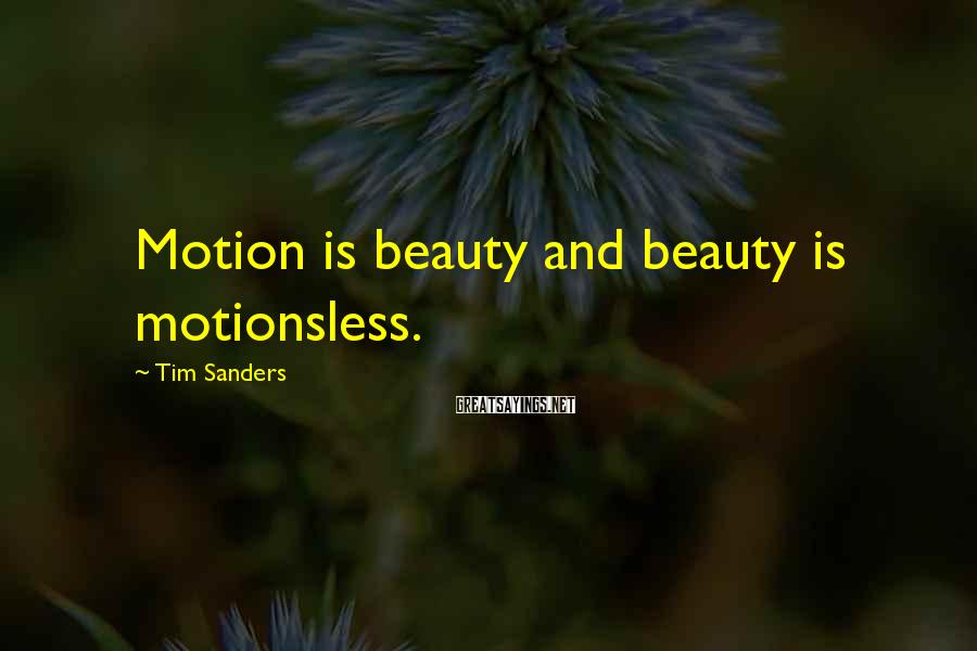 Tim Sanders Sayings: Motion is beauty and beauty is motionsless.
