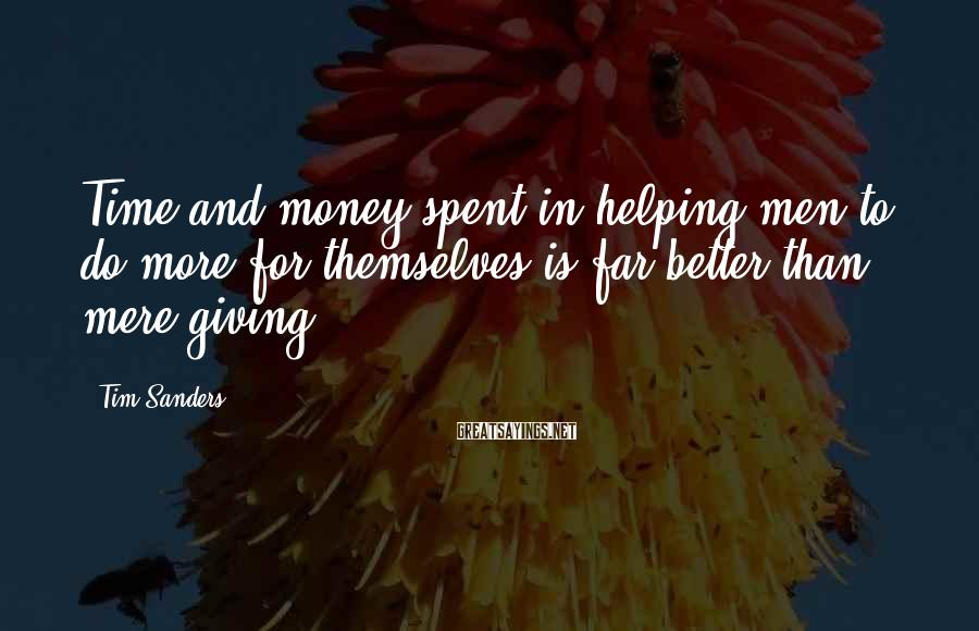 Tim Sanders Sayings: Time and money spent in helping men to do more for themselves is far better