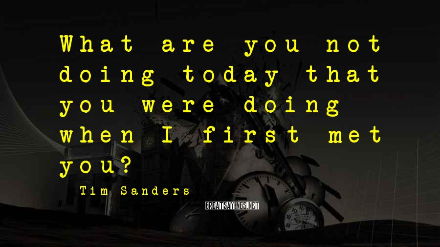 Tim Sanders Sayings: What are you not doing today that you were doing when I first met you?