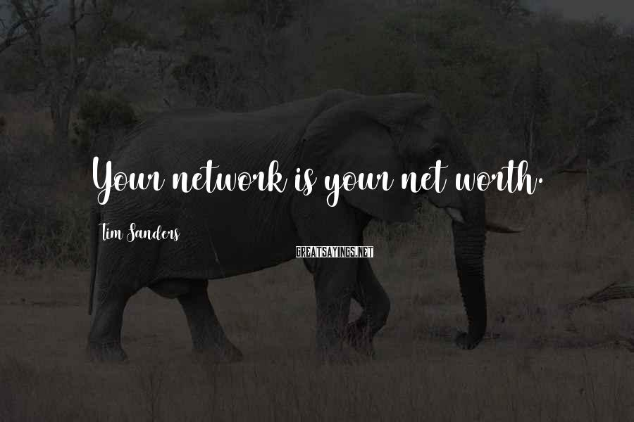 Tim Sanders Sayings: Your network is your net worth.