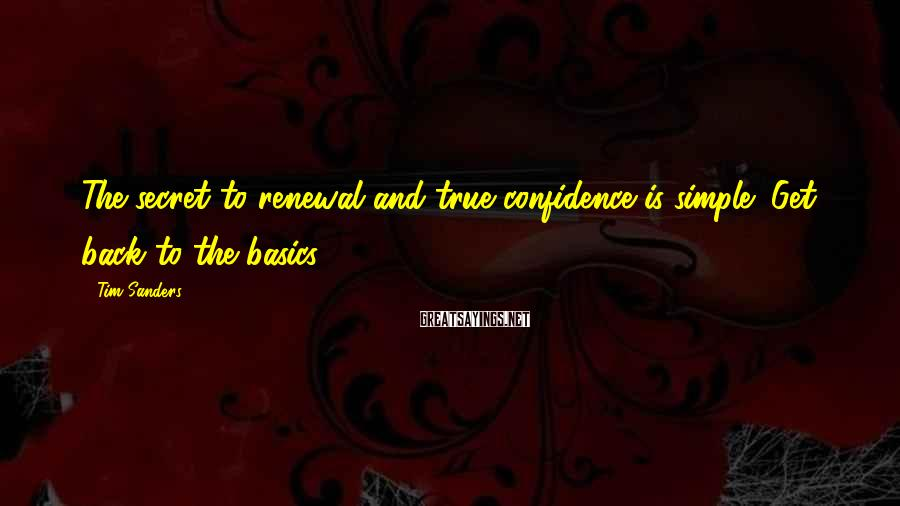 Tim Sanders Sayings: The secret to renewal and true confidence is simple: Get back to the basics.