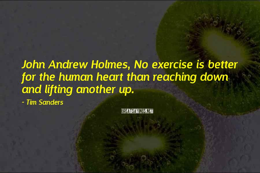 Tim Sanders Sayings: John Andrew Holmes, No exercise is better for the human heart than reaching down and