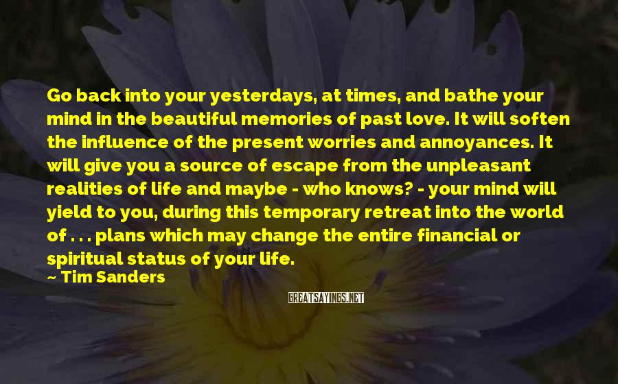 Tim Sanders Sayings: Go back into your yesterdays, at times, and bathe your mind in the beautiful memories