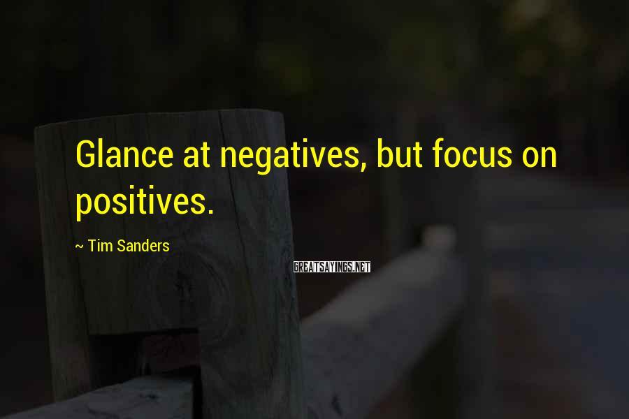Tim Sanders Sayings: Glance at negatives, but focus on positives.