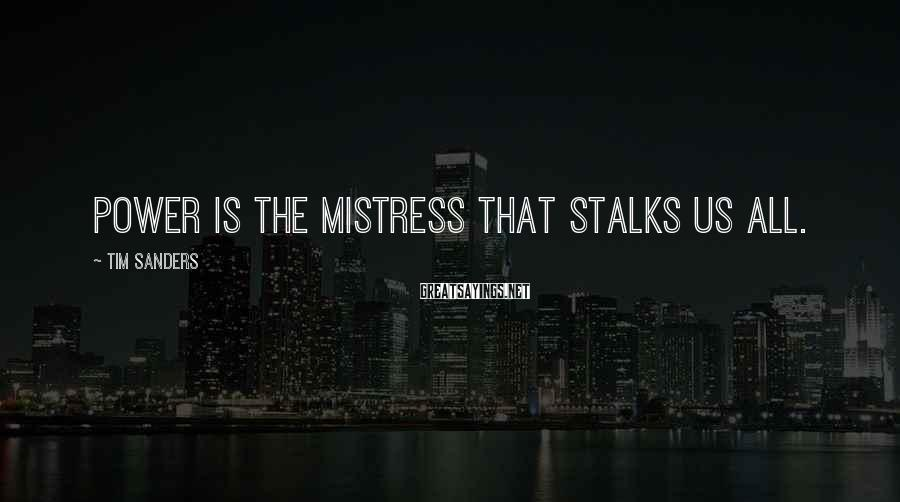 Tim Sanders Sayings: Power is the mistress that stalks us all.