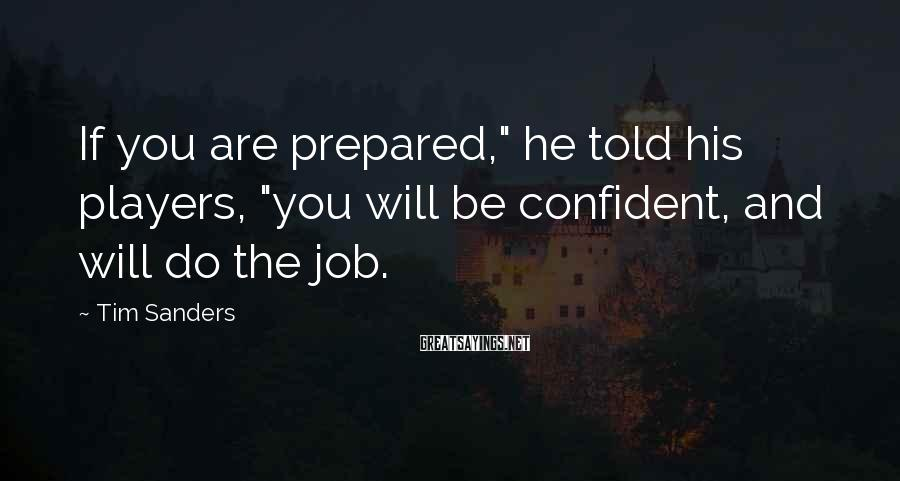 """Tim Sanders Sayings: If you are prepared,"""" he told his players, """"you will be confident, and will do"""