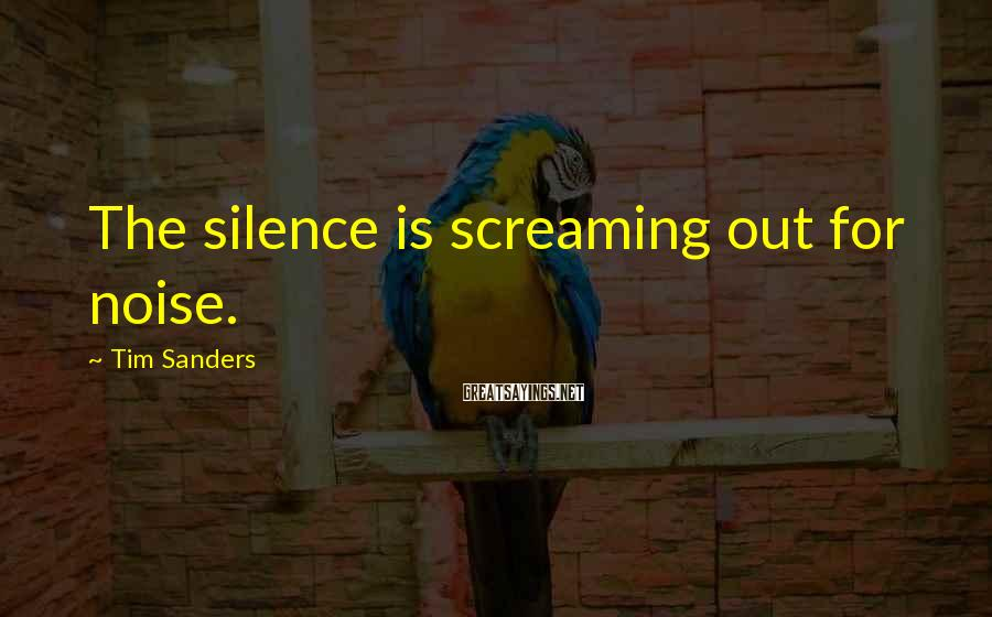 Tim Sanders Sayings: The silence is screaming out for noise.